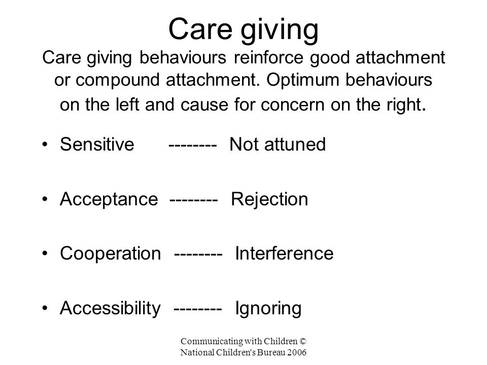 Communicating with Children © National Children s Bureau 2006 Care giving Care giving behaviours reinforce good attachment or compound attachment.