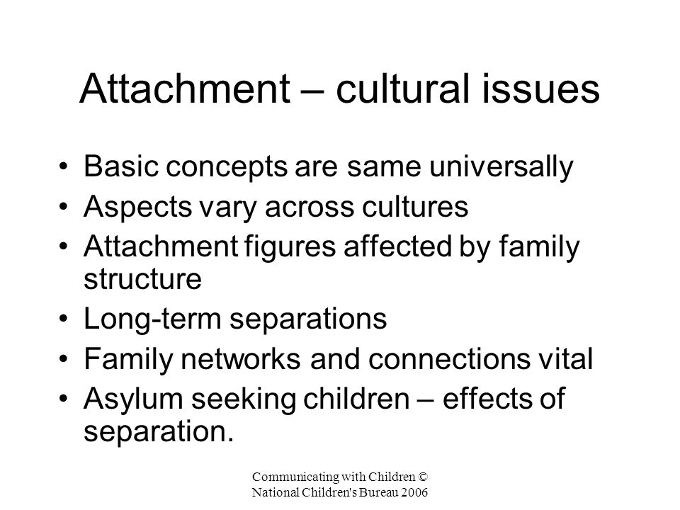 Communicating with Children © National Children s Bureau 2006 Attachment – cultural issues Basic concepts are same universally Aspects vary across cultures Attachment figures affected by family structure Long-term separations Family networks and connections vital Asylum seeking children – effects of separation.