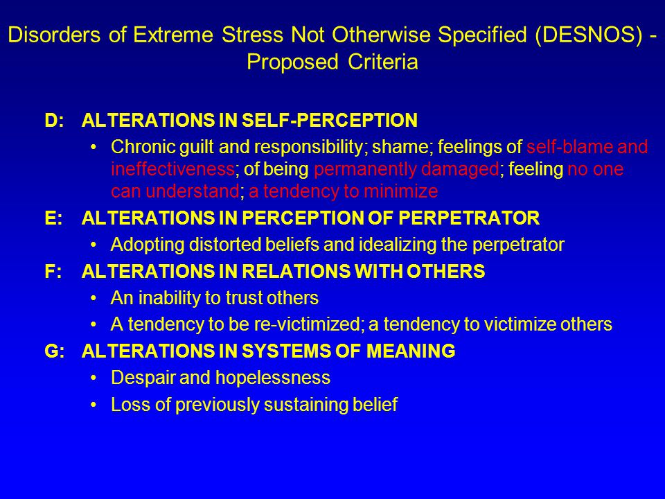 Disorders of Extreme Stress Not Otherwise Specified (DESNOS) - Proposed Criteria D:ALTERATIONS IN SELF-PERCEPTION Chronic guilt and responsibility; shame; feelings of self-blame and ineffectiveness; of being permanently damaged; feeling no one can understand; a tendency to minimize E:ALTERATIONS IN PERCEPTION OF PERPETRATOR Adopting distorted beliefs and idealizing the perpetrator F:ALTERATIONS IN RELATIONS WITH OTHERS An inability to trust others A tendency to be re-victimized; a tendency to victimize others G:ALTERATIONS IN SYSTEMS OF MEANING Despair and hopelessness Loss of previously sustaining belief