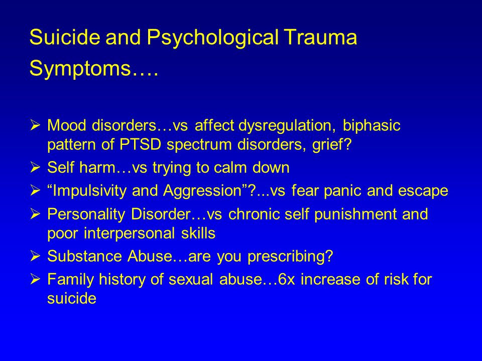 Suicide and Psychological Trauma Symptoms….  Mood disorders…vs affect dysregulation, biphasic pattern of PTSD spectrum disorders, grief?  Self harm…