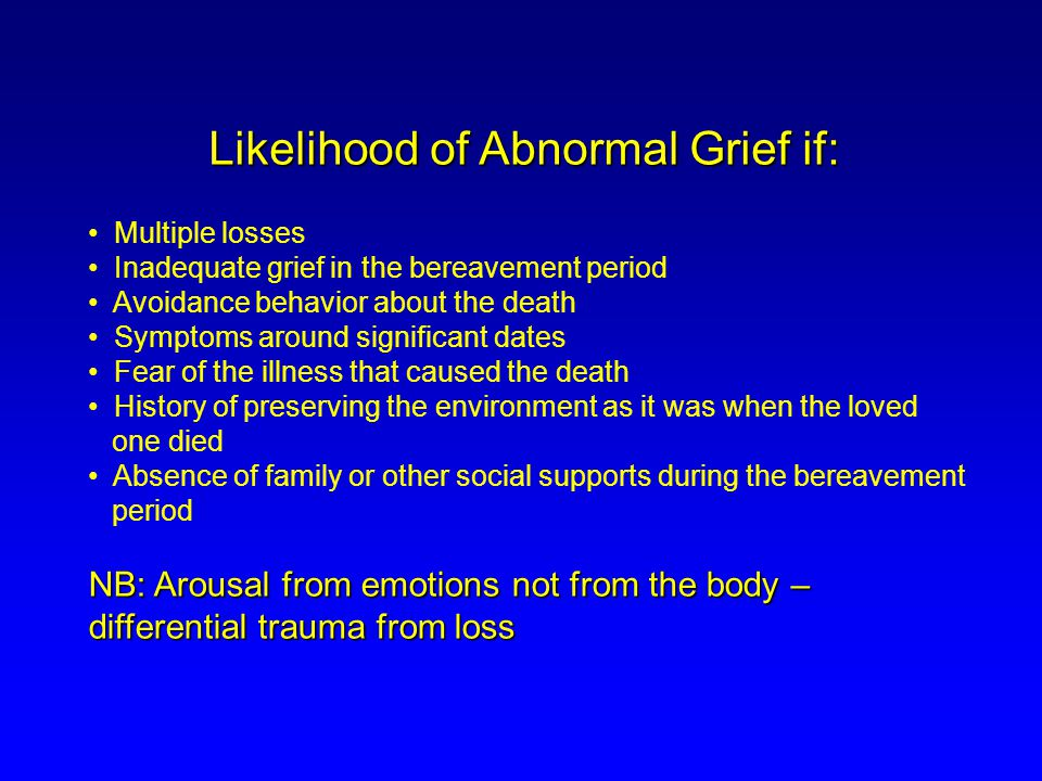 Likelihood of Abnormal Grief if: Multiple losses Inadequate grief in the bereavement period Avoidance behavior about the death Symptoms around signifi