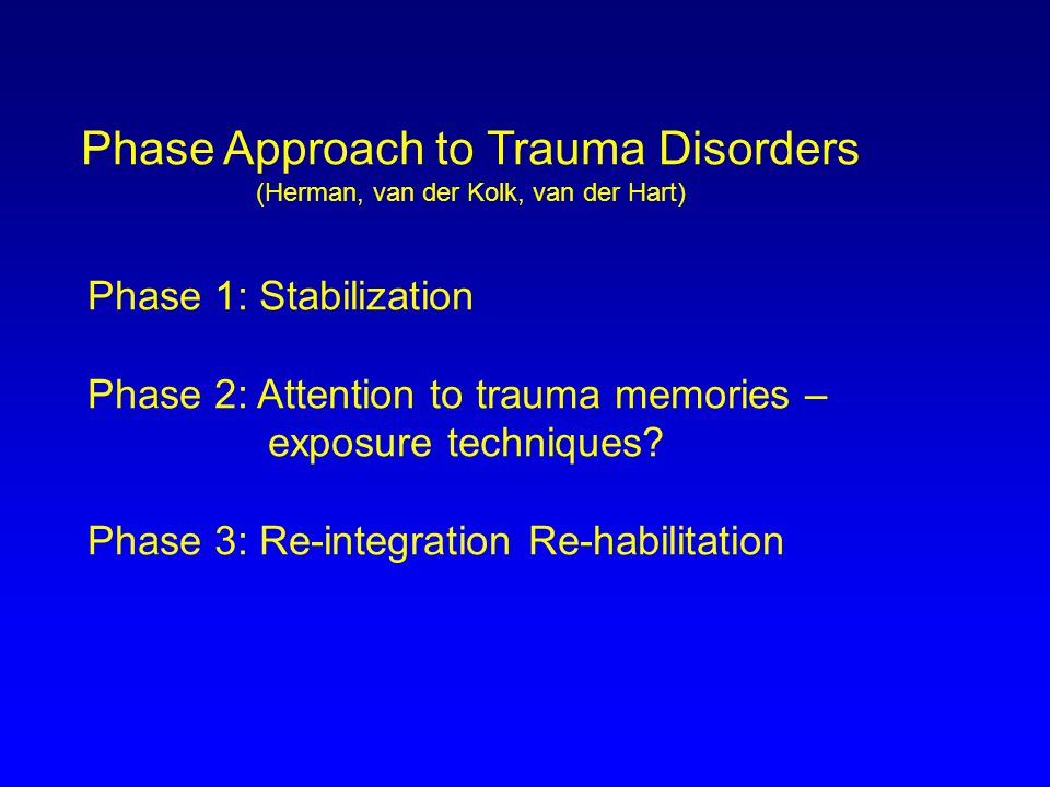 Phase Approach to Trauma Disorders (Herman, van der Kolk, van der Hart) Phase 1: Stabilization Phase 2: Attention to trauma memories – exposure techniques.