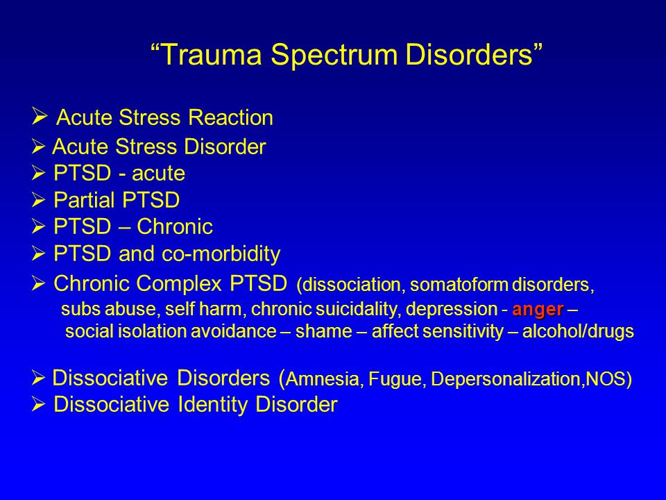 Trauma Spectrum Disorders  Acute Stress Reaction  Acute Stress Disorder  PTSD - acute  Partial PTSD  PTSD – Chronic  PTSD and co-morbidity  Chronic Complex PTSD (dissociation, somatoform disorders, anger subs abuse, self harm, chronic suicidality, depression - anger – social isolation avoidance – shame – affect sensitivity – alcohol/drugs  Dissociative Disorders ( Amnesia, Fugue, Depersonalization,NOS)  Dissociative Identity Disorder