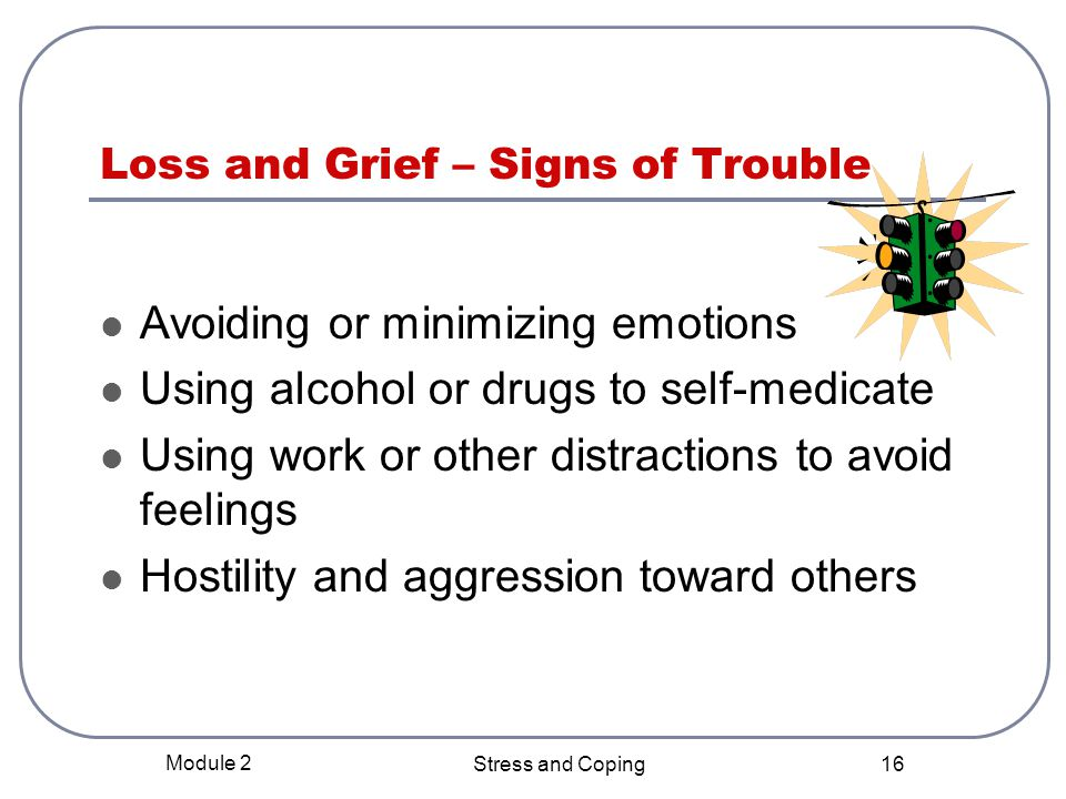 Module 2 Stress and Coping 15 Loss and Grief Loss is a common theme in most disaster settings Common reactions to loss: Denial, numbness or shock Bargaining Depression Anger Acceptance Reorientation