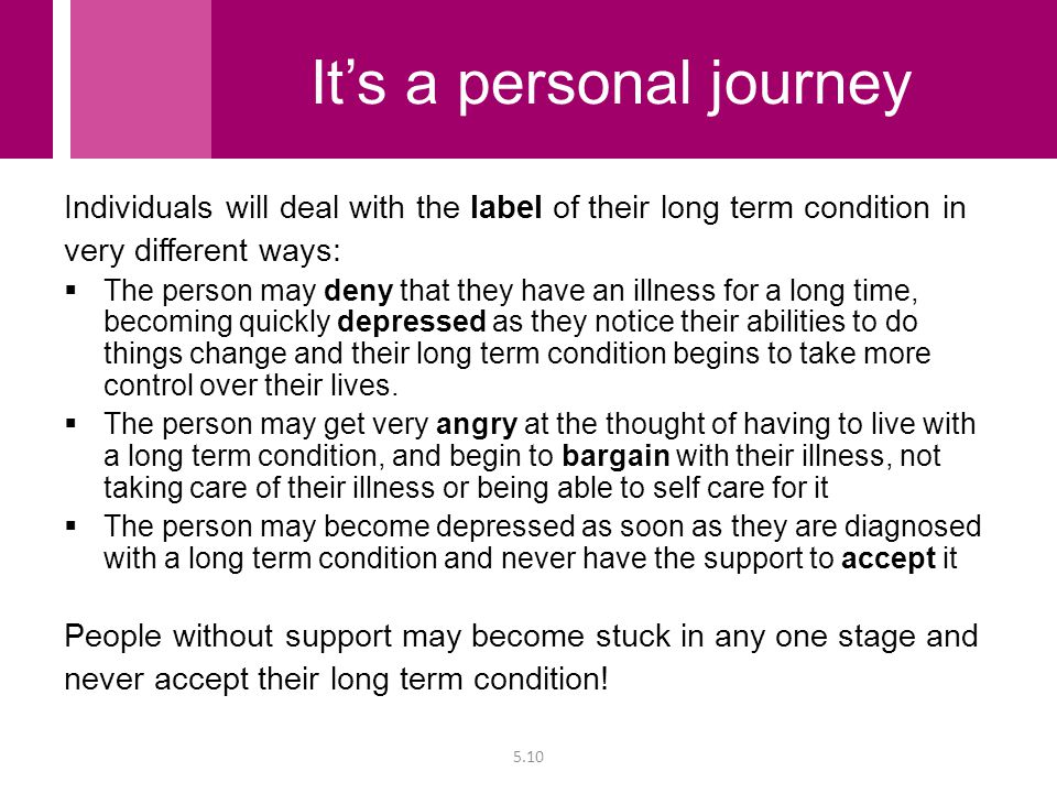 Individuals will deal with the label of their long term condition in very different ways:  The person may deny that they have an illness for a long t