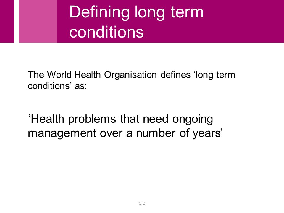 The World Health Organisation defines 'long term conditions' as: 'Health problems that need ongoing management over a number of years' 5.2 Defining lo