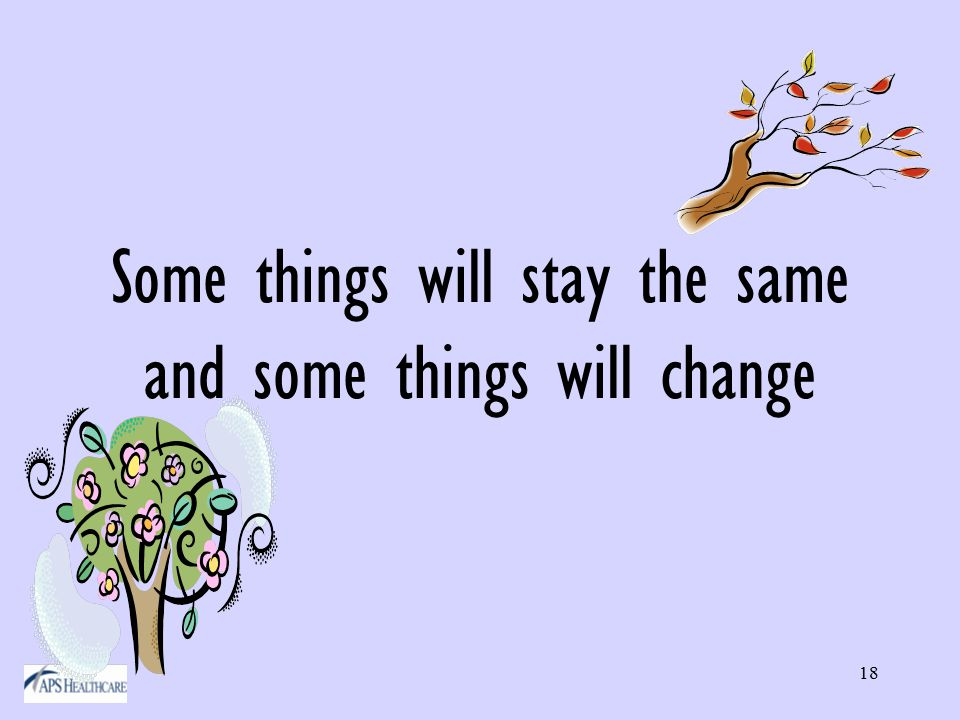 18 Some things will stay the same and some things will change