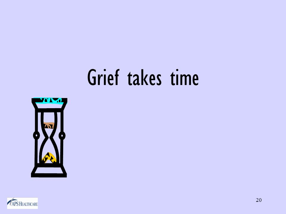 20 Grief takes time