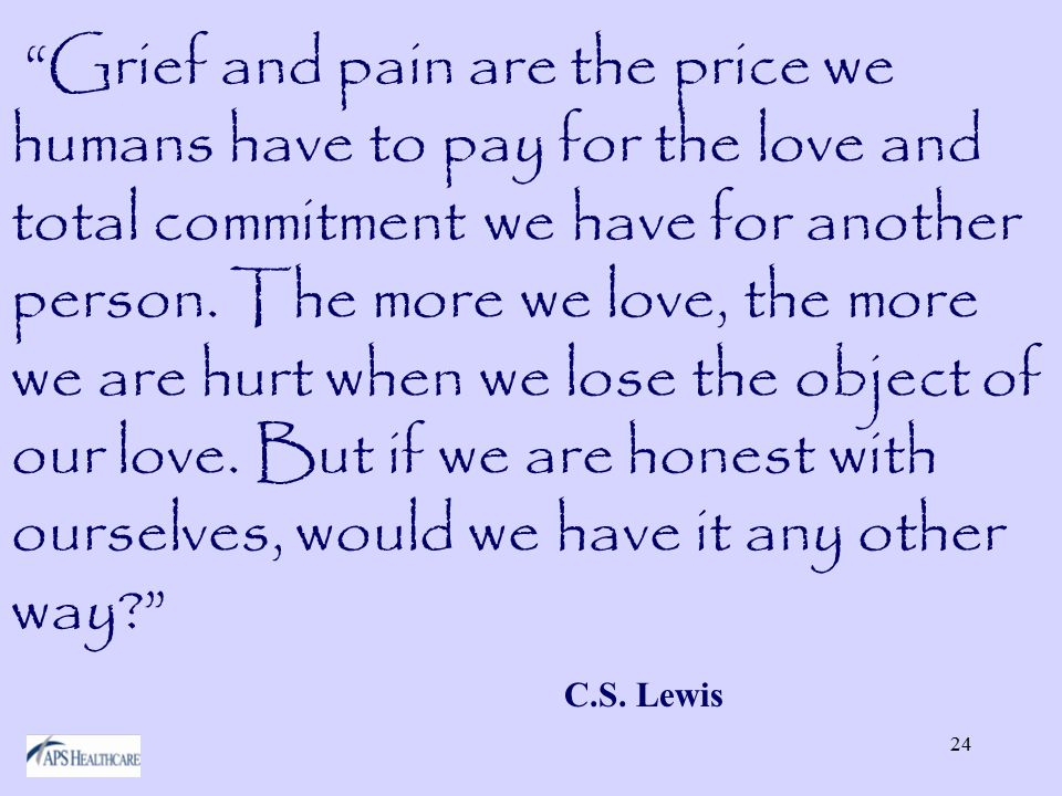 24 Grief and pain are the price we humans have to pay for the love and total commitment we have for another person.
