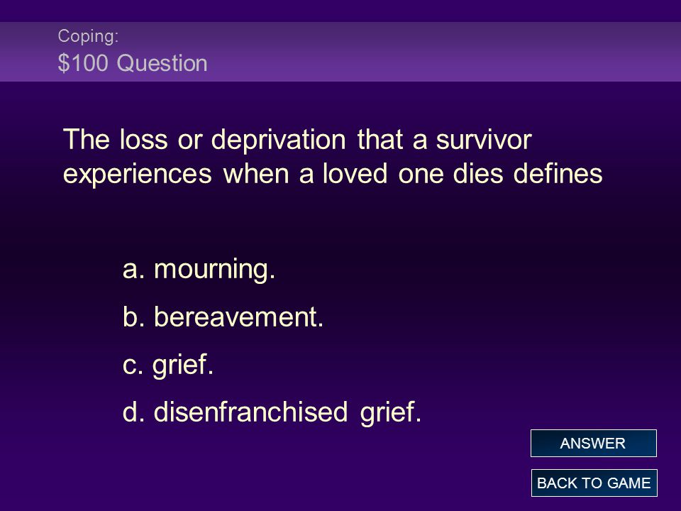 Coping: $100 Question The loss or deprivation that a survivor experiences when a loved one dies defines a.