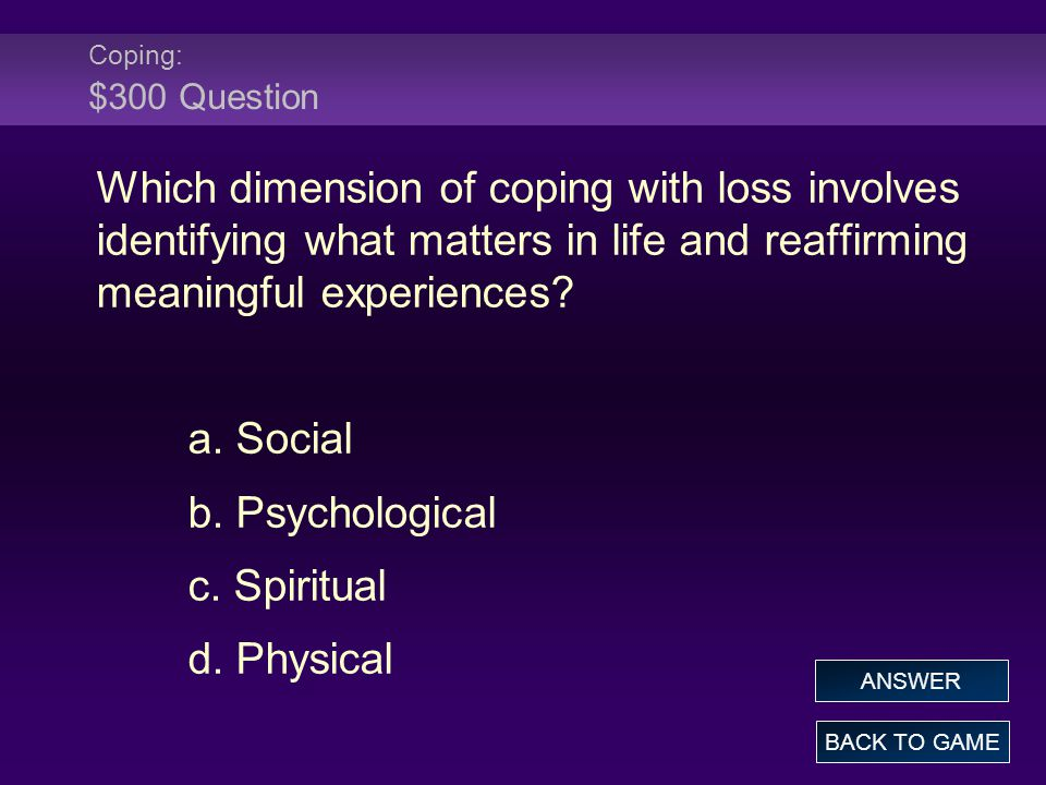 Coping: $300 Question Which dimension of coping with loss involves identifying what matters in life and reaffirming meaningful experiences.