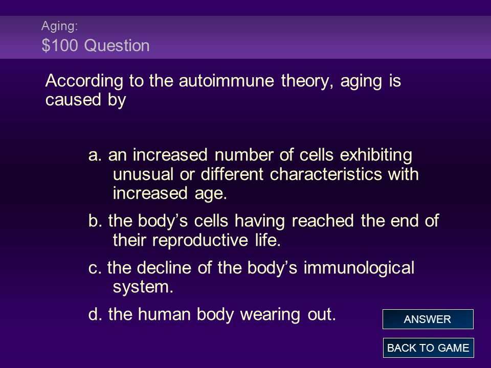 Aging: $100 Question According to the autoimmune theory, aging is caused by a.