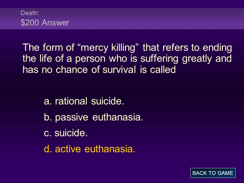 Death: $200 Answer The form of mercy killing that refers to ending the life of a person who is suffering greatly and has no chance of survival is called a.
