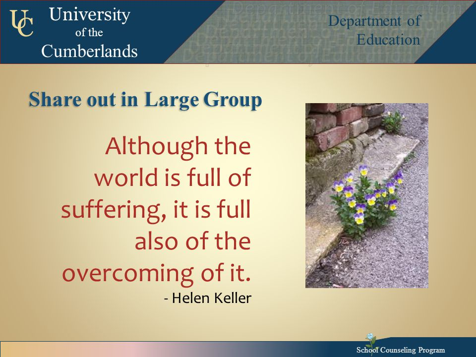 Univers ity of the Cumberlands Department of Education U C Share out in Large Group Although the world is full of suffering, it is full also of the overcoming of it.