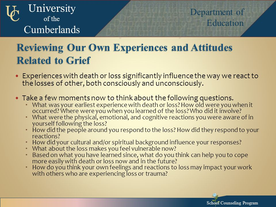Univers ity of the Cumberlands Department of Education U C Reviewing Our Own Experiences and Attitudes Related to Grief Experiences with death or loss significantly influence the way we react to the losses of other, both consciously and unconsciously.