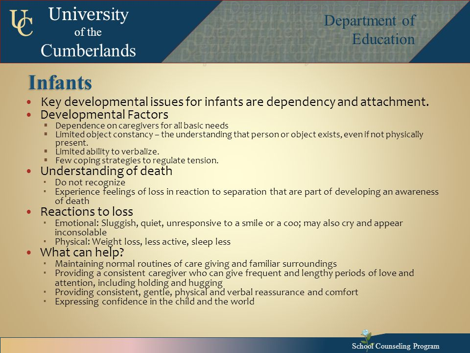 Univers ity of the Cumberlands Department of Education U C Infants Key developmental issues for infants are dependency and attachment.