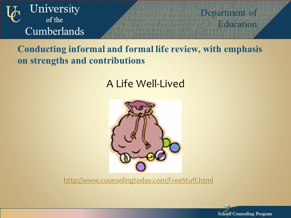 Univers ity of the Cumberlands Department of Education U C Conducting informal and formal life review, with emphasis on strengths and contributions A Life Well-Lived School Counseling Program http://www.counselingtoday.com/FreeStuff.html