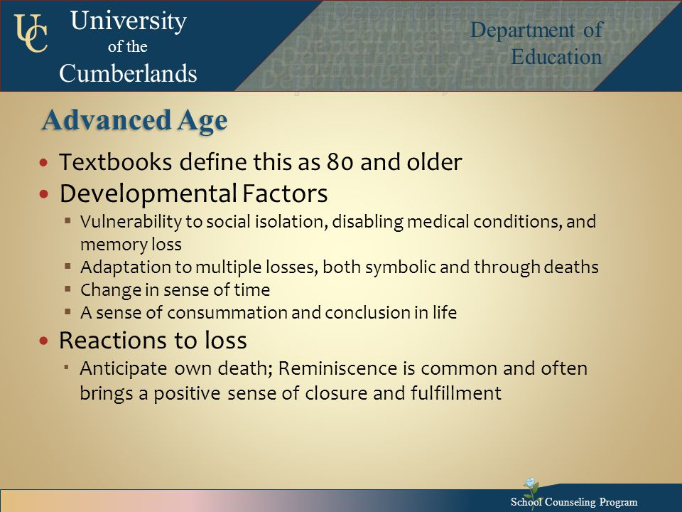 Univers ity of the Cumberlands Department of Education U C Advanced Age Textbooks define this as 80 and older Developmental Factors  Vulnerability to social isolation, disabling medical conditions, and memory loss  Adaptation to multiple losses, both symbolic and through deaths  Change in sense of time  A sense of consummation and conclusion in life Reactions to loss  Anticipate own death; Reminiscence is common and often brings a positive sense of closure and fulfillment School Counseling Program