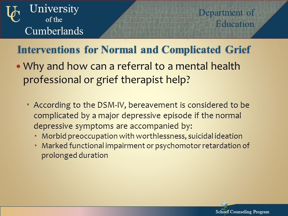 Univers ity of the Cumberlands Department of Education U C Interventions for Normal and Complicated Grief Why and how can a referral to a mental health professional or grief therapist help.