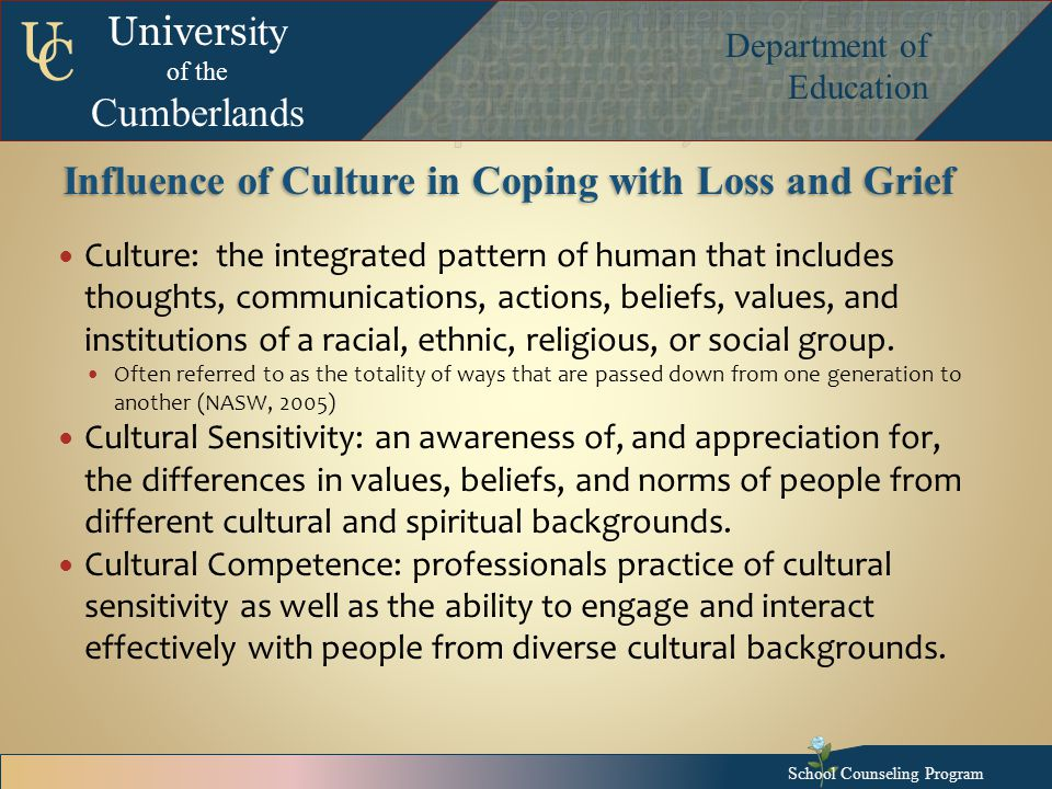 Univers ity of the Cumberlands Department of Education U C Influence of Culture in Coping with Loss and Grief Culture: the integrated pattern of human that includes thoughts, communications, actions, beliefs, values, and institutions of a racial, ethnic, religious, or social group.
