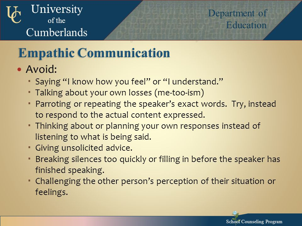 Univers ity of the Cumberlands Department of Education U C Empathic Communication Avoid:  Saying I know how you feel or I understand.  Talking about your own losses (me-too-ism)  Parroting or repeating the speaker's exact words.