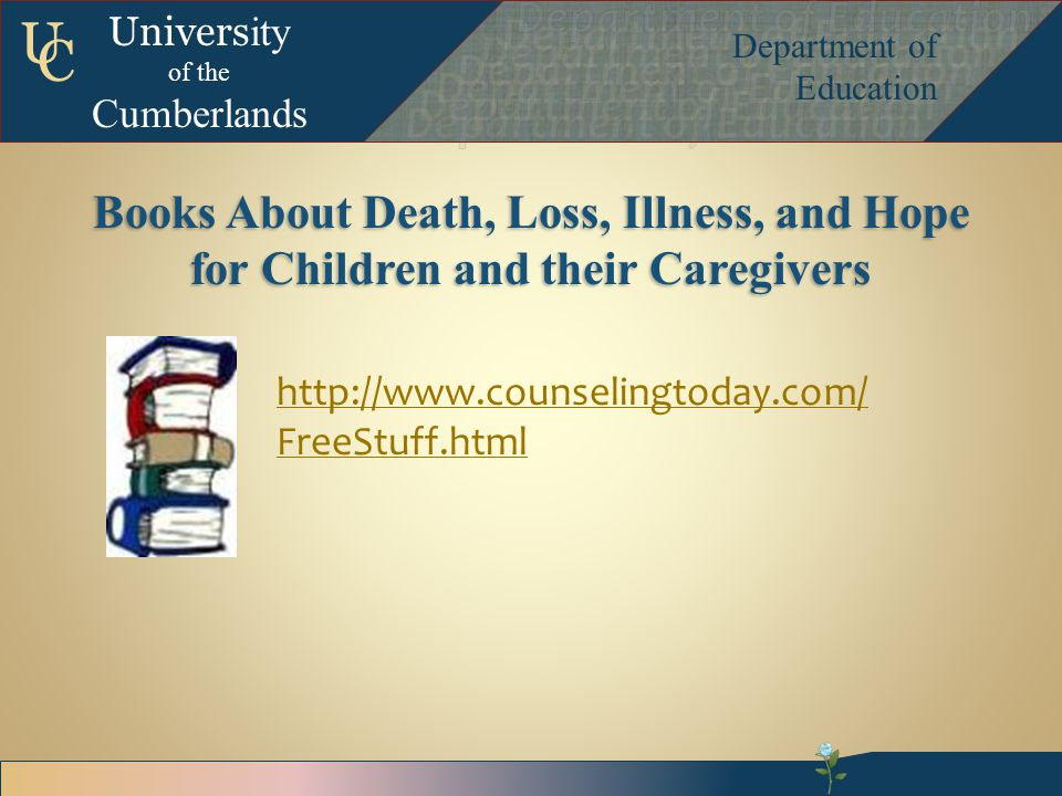 Univers ity of the Cumberlands Department of Education U C Books About Death, Loss, Illness, and Hope for Children and their Caregivers http://www.counselingtoday.com/ FreeStuff.html