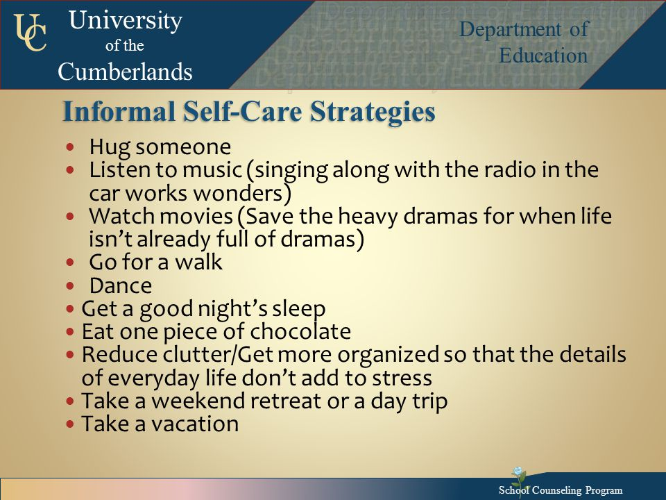 Univers ity of the Cumberlands Department of Education U C Informal Self-Care Strategies Hug someone Listen to music (singing along with the radio in the car works wonders) Watch movies (Save the heavy dramas for when life isn't already full of dramas) Go for a walk Dance Get a good night's sleep Eat one piece of chocolate Reduce clutter/Get more organized so that the details of everyday life don't add to stress Take a weekend retreat or a day trip Take a vacation School Counseling Program