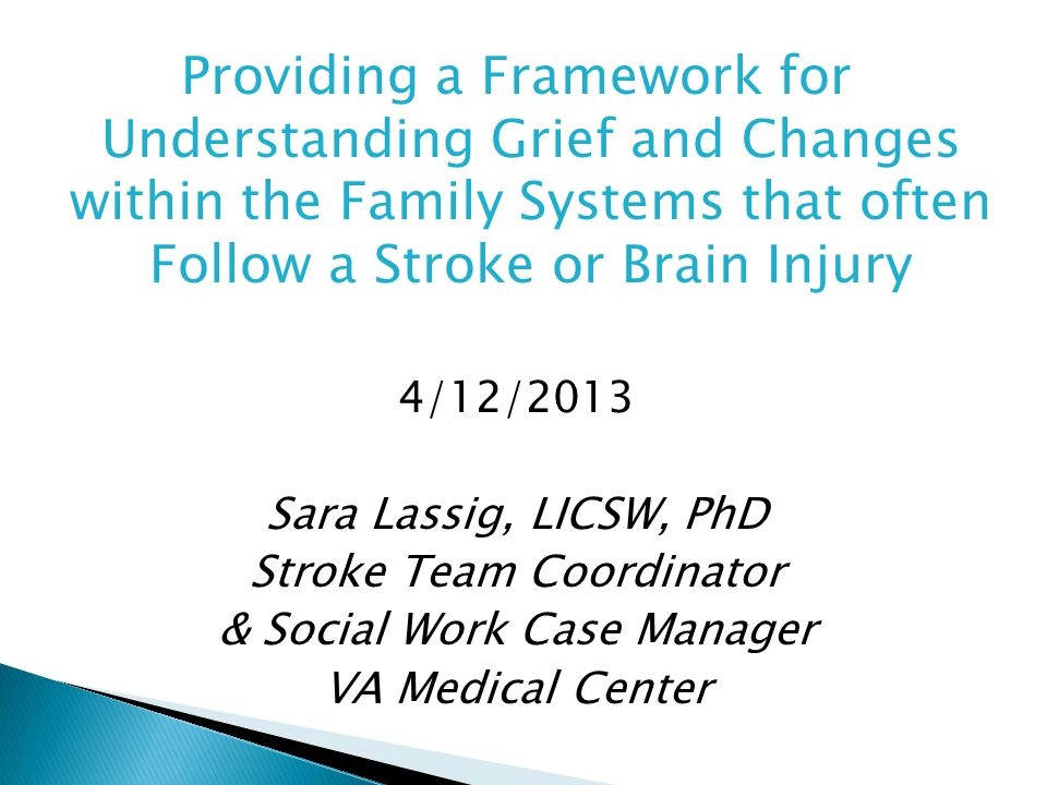 Providing a Framework for Understanding Grief and Changes within the Family Systems that often Follow a Stroke or Brain Injury 4/12/2013 Sara Lassig, LICSW, PhD Stroke Team Coordinator & Social Work Case Manager VA Medical Center