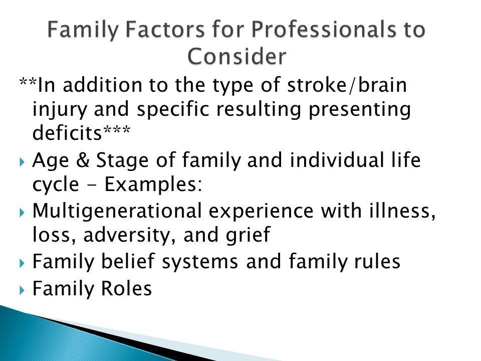 **In addition to the type of stroke/brain injury and specific resulting presenting deficits***  Age & Stage of family and individual life cycle - Examples:  Multigenerational experience with illness, loss, adversity, and grief  Family belief systems and family rules  Family Roles