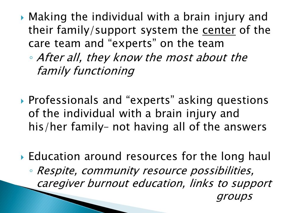  Making the individual with a brain injury and their family/support system the center of the care team and experts on the team ◦ After all, they know the most about the family functioning  Professionals and experts asking questions of the individual with a brain injury and his/her family– not having all of the answers  Education around resources for the long haul ◦ Respite, community resource possibilities, caregiver burnout education, links to support groups