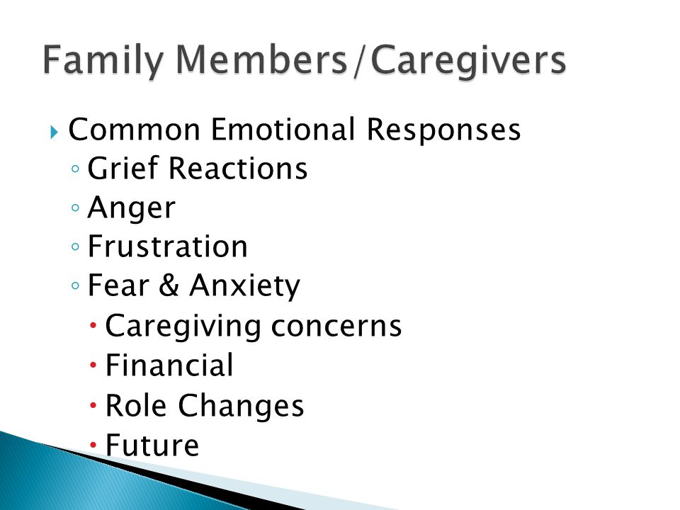  Common Emotional Responses ◦ Grief Reactions ◦ Anger ◦ Frustration ◦ Fear & Anxiety  Caregiving concerns  Financial  Role Changes  Future