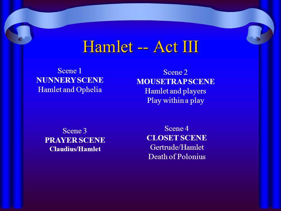 Hamlet -- Act III Scene 1 NUNNERY SCENE Hamlet and Ophelia Scene 2 MOUSETRAP SCENE Hamlet and players Play within a play Scene 3 PRAYER SCENE Claudius