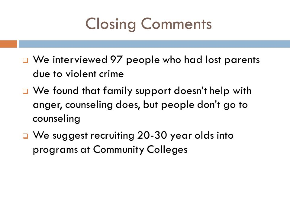 Closing Comments  We interviewed 97 people who had lost parents due to violent crime  We found that family support doesn't help with anger, counseling does, but people don't go to counseling  We suggest recruiting 20-30 year olds into programs at Community Colleges