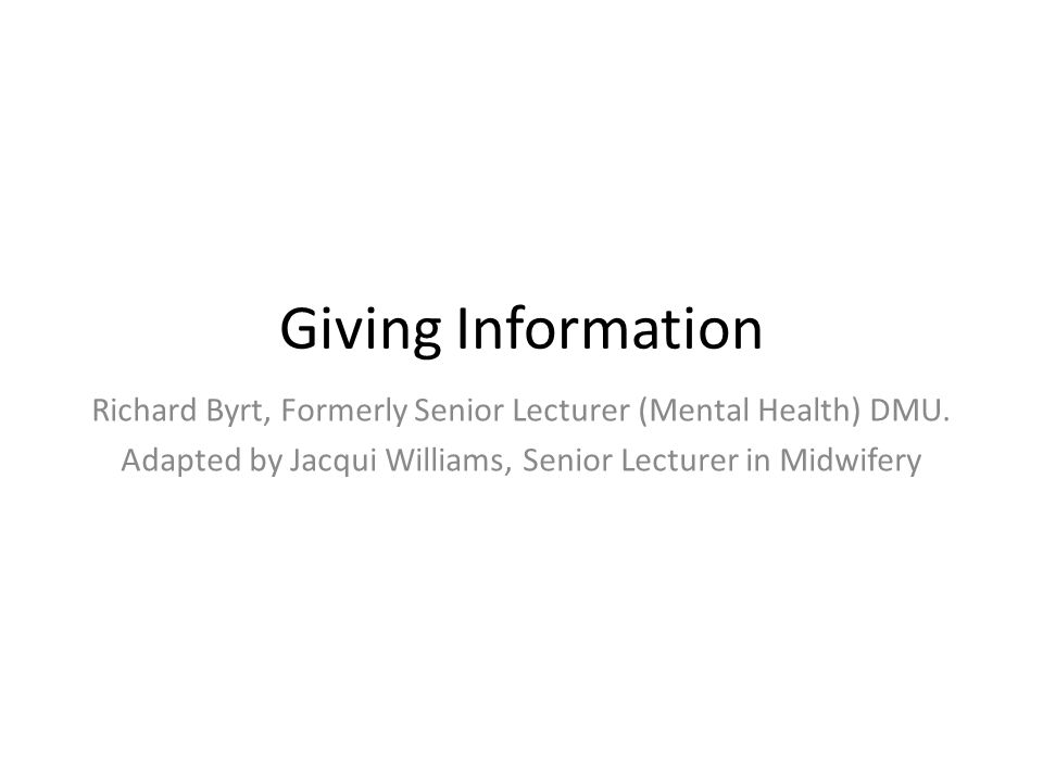 Giving Information Richard Byrt, Formerly Senior Lecturer (Mental Health) DMU. Adapted by Jacqui Williams, Senior Lecturer in Midwifery