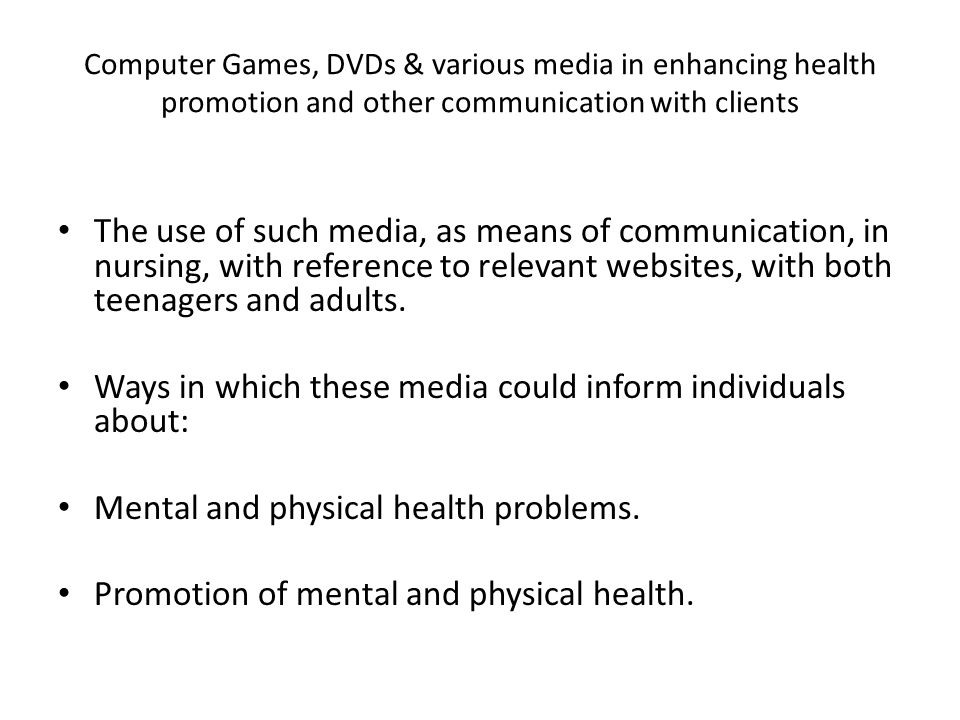 Computer Games, DVDs & various media in enhancing health promotion and other communication with clients The use of such media, as means of communication, in nursing, with reference to relevant websites, with both teenagers and adults.