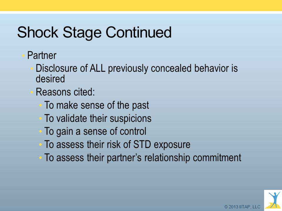 © 2013 IITAP, LLC Shock Stage Continued Partner Disclosure of ALL previously concealed behavior is desired Reasons cited: To make sense of the past To