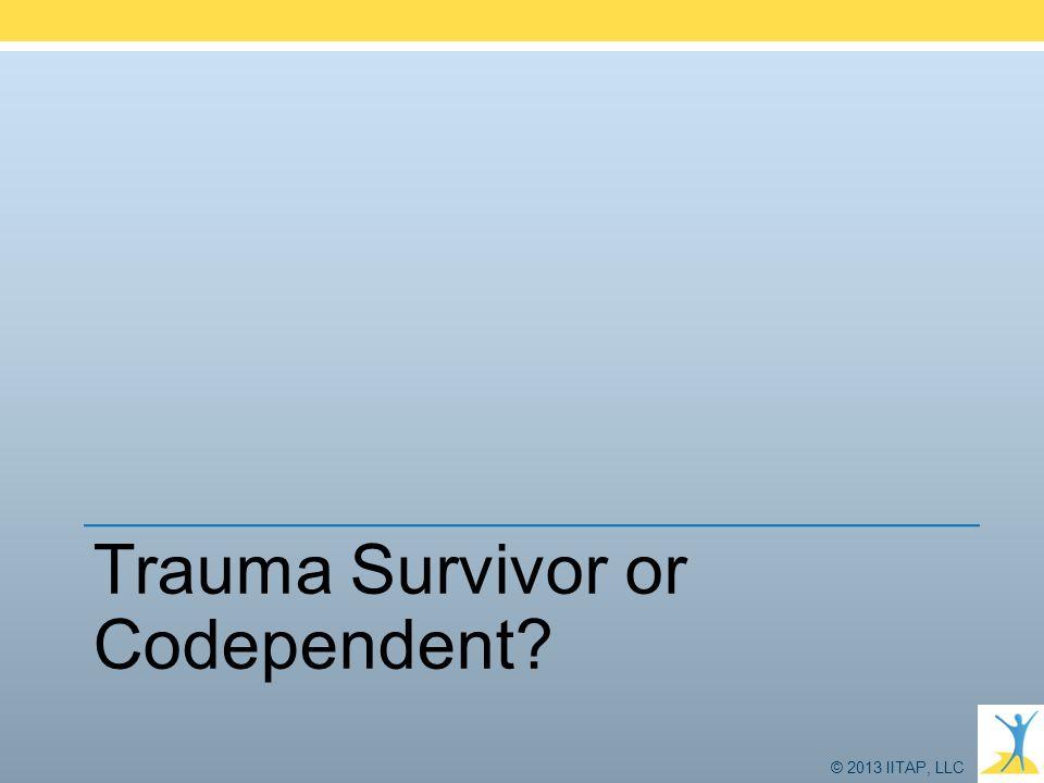 © 2013 IITAP, LLC Trauma Survivor or Codependent?