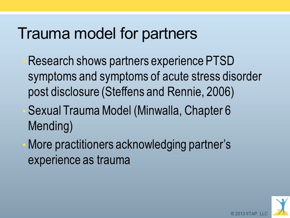 © 2013 IITAP, LLC Trauma model for partners Research shows partners experience PTSD symptoms and symptoms of acute stress disorder post disclosure (St