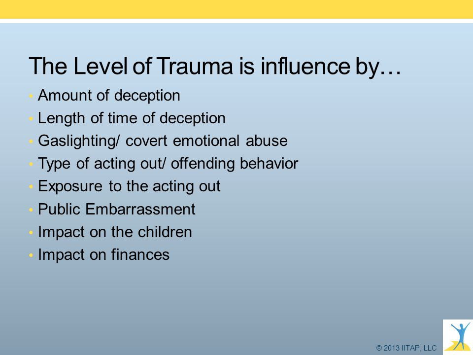 © 2013 IITAP, LLC The Level of Trauma is influence by… Amount of deception Length of time of deception Gaslighting/ covert emotional abuse Type of act