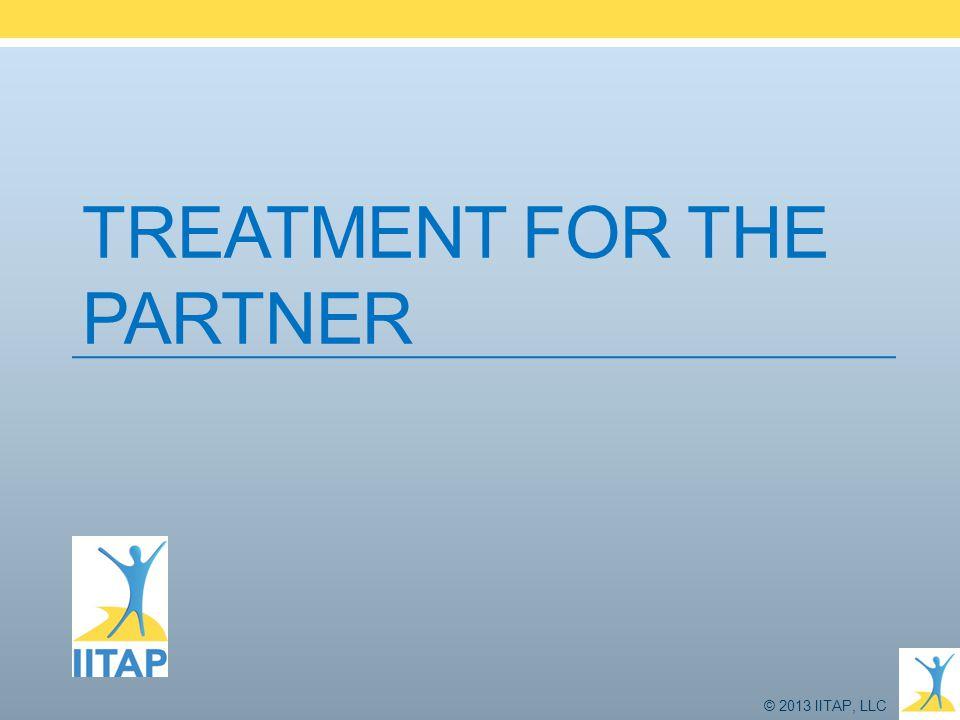 © 2013 IITAP, LLC TREATMENT FOR THE PARTNER
