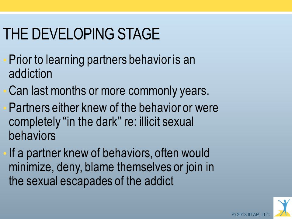© 2013 IITAP, LLC THE DEVELOPING STAGE Prior to learning partners behavior is an addiction Can last months or more commonly years. Partners either kne