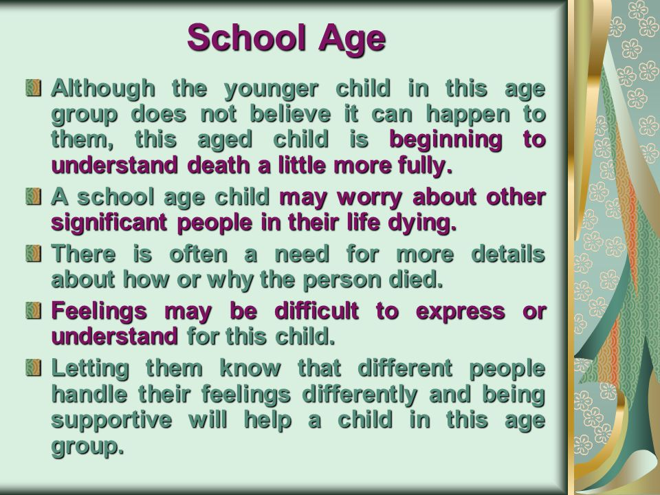 Preschool Age This age has trouble understanding death. They may not understand that death is permanent, Tell the child what to expect as far as chang