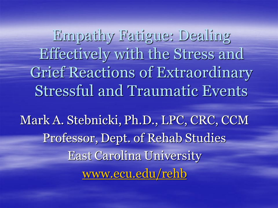 Empathy Fatigue: Dealing Effectively with the Stress and Grief Reactions of Extraordinary Stressful and Traumatic Events Mark A.