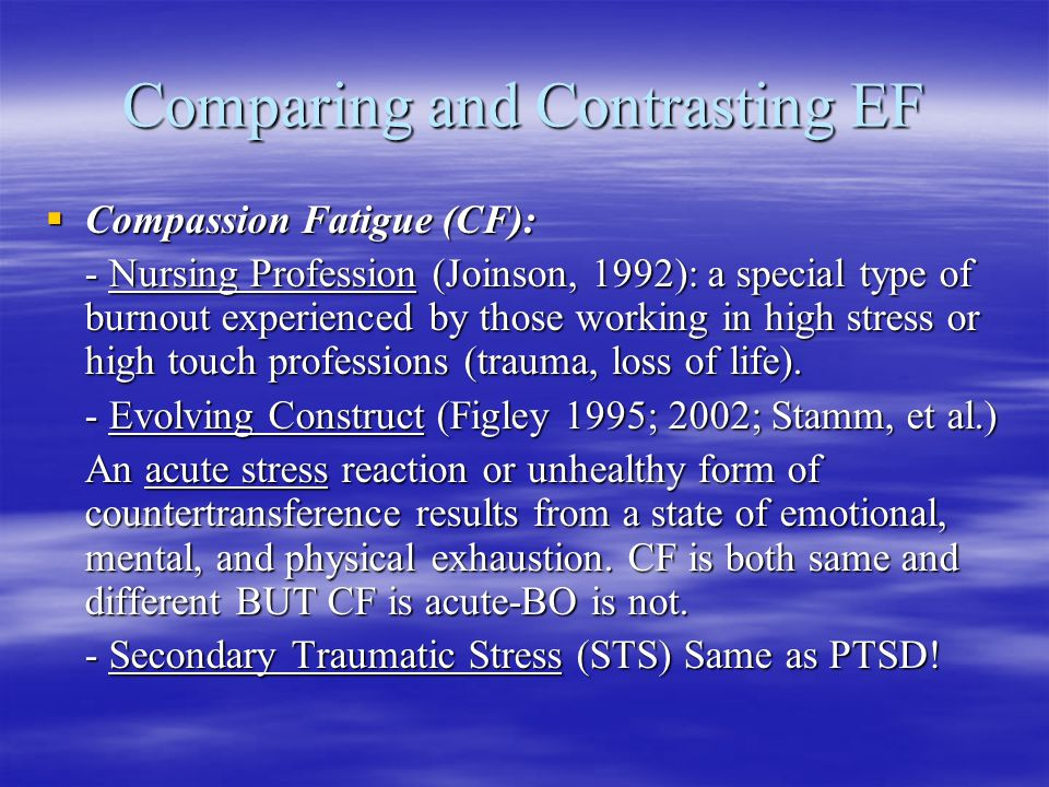 Comparing and Contrasting EF CCCCompassion Fatigue (CF): - Nursing Profession (Joinson, 1992): a special type of burnout experienced by those working in high stress or high touch professions (trauma, loss of life).