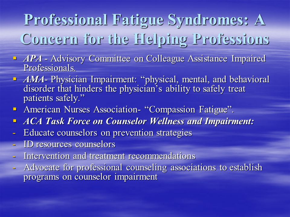 Professional Fatigue Syndromes: A Concern for the Helping Professions  APA - Advisory Committee on Colleague Assistance Impaired Professionals.