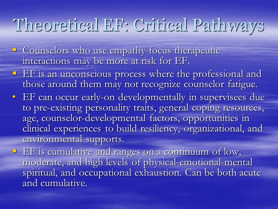 Theoretical EF: Critical Pathways  Counselors who use empathy-focus therapeutic interactions may be more at risk for EF.