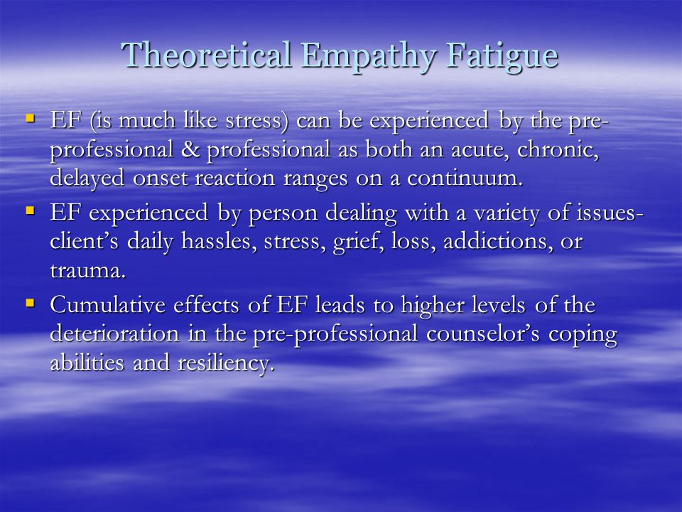 Theoretical Empathy Fatigue  EF (is much like stress) can be experienced by the pre- professional & professional as both an acute, chronic, delayed onset reaction ranges on a continuum.