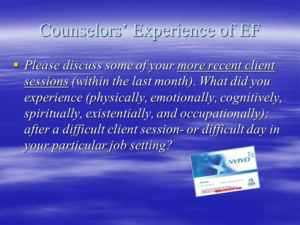 Counselors' Experience of EF  Please discuss some of your more recent client sessions (within the last month).