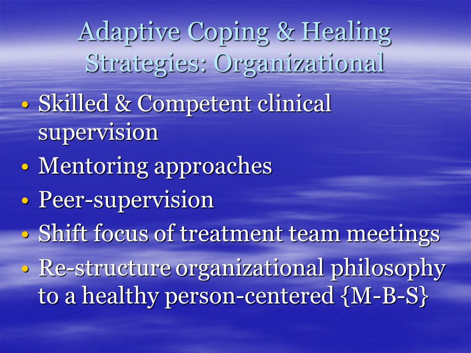 Adaptive Coping & Healing Strategies: Organizational Skilled & Competent clinical supervisionSkilled & Competent clinical supervision Mentoring approachesMentoring approaches Peer-supervisionPeer-supervision Shift focus of treatment team meetingsShift focus of treatment team meetings Re-structure organizational philosophy to a healthy person-centered {M-B-S}Re-structure organizational philosophy to a healthy person-centered {M-B-S}