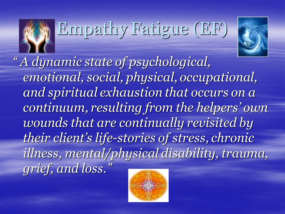 Empathy Fatigue (EF) A dynamic state of psychological, emotional, social, physical, occupational, and spiritual exhaustion that occurs on a continuum, resulting from the helpers' own wounds that are continually revisited by their client's life-stories of stress, chronic illness, mental/physical disability, trauma, grief, and loss.